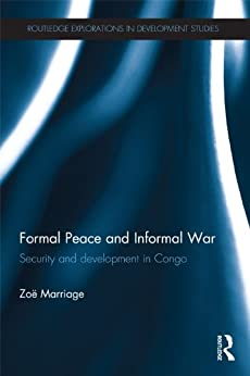 Formal Peace and Informal War: Security and Development in Congo (Routledge Explorations in Development Studies Book 3) by [Marriage, Zoë]