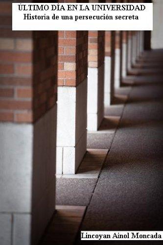 Último día en la universidad. Historia de una persecución secreta. por Lincoyan Ainol Moncada