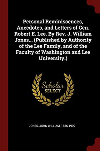 Personal Reminiscences, Anecdotes, and Letters of Gen. Robert E. Lee. by REV. J. William Jones... (Published by Authority of the Lee Family, and of the Faculty of Washington and Lee University.)