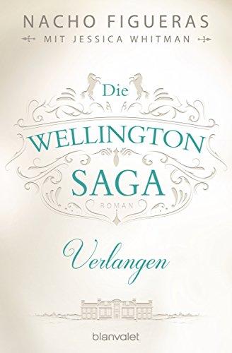 Die Wellington-Saga - Verlangen: Roman von [Figueras, Nacho, Whitman, Jessica]