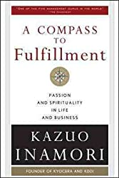 A Compass to Fulfillment: Passion and Spirituality in Life and Business [ A COMPASS TO FULFILLMENT: PASSION AND SPIRITUALITY IN LIFE AND BUSINESS BY Inamori, Kazuo ( Author ) Nov-01-2009[ A COMPASS TO FULFILLMENT: PASSION AND SPIRITUALITY IN LIFE AND BUSINESS [ A COMPASS TO FULFILLMENT: PASSION AND SPIRITUALITY IN LIFE AND BUSINESS BY INAMORI, KAZUO ( AUTHOR ) NOV-01-2009 ] By Inamori, Kazuo ( Author )Nov-01-2009 Paperback
