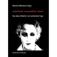 rebellisch - verzweifelt - infam: Das böse Mädchen als ästhetische Figur