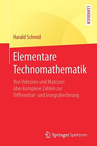 Elementare Technomathematik: Von Vektoren und Matrizen über komplexe Zahlen zur Differential- und Integralrechnung (Elementare Mathematische Modellierung)