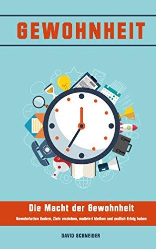 Gewohnheiten: Die Macht der Gewohnheit - Gewohnheiten ändern, Ziele erreichen, motiviert bleiben und endlich Erfolg haben: Power-Habits aneignen, mehr Disziplin, Motivation, Erfolg