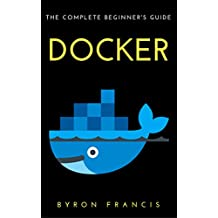 Docker : The Complete Beginner's Guide - Step By Step Instructions (The Black Book) (English Edition)