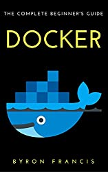 Docker : The Complete Beginner's Guide - Step By Step Instructions (The Black Book)