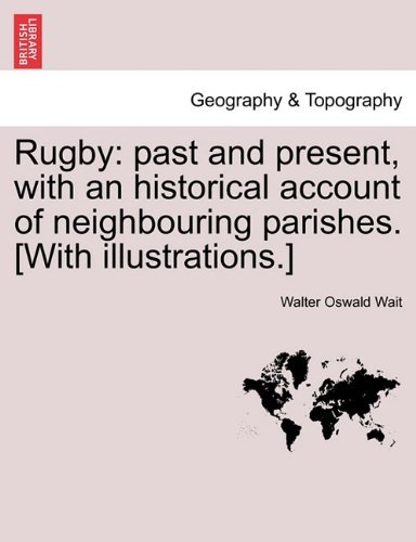 Rugby: past and present, with an historical account of neighbouring parishes. [With illustrations.] by Walter Oswald Wait (2011-03-26) (03 Rugby)