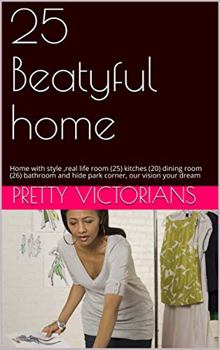 25 Beatyful home: Home with style ,real life room (25) kitches (20) dining room (26) bathroom and hide park corner, our vision your dream (English Edition) -