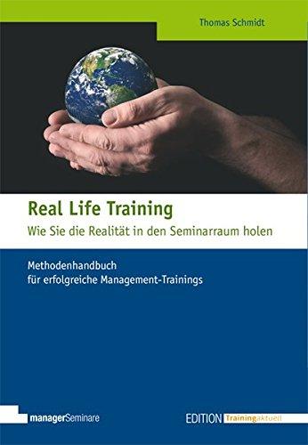 Real Life Training - Wie Sie die Realität in den Seminarraum holen: Methodenhandbuch für erfolgreiche Management-Trainings (Edition Training aktuell)