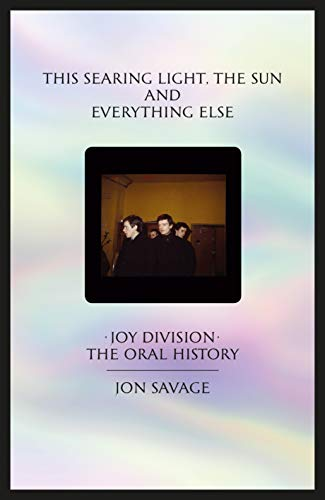 This searing light, the sun and everything else: Joy Division: The Oral History por Jon Savage