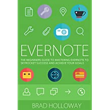 Evernote: The Beginners Guide to Mastering Evernote To Skyrocket Success and Achieve your Goals (Learn to Master Evernote with This Helpful Guide) (English Edition)