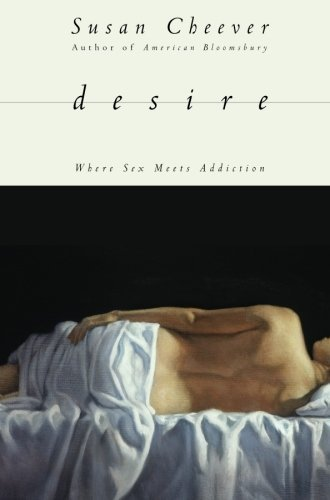 Desire: Where Sex Meets Addiction by Cheever, Susan (2009) Paperback