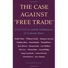 The Case Against Free Trade: GATT, NAFTA and the Globalization of Corporate Power An Earth Island Press Book: Gatt, NAFTA & the Globalization of Corporate Power