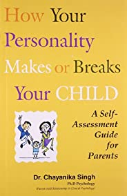 How your Personality Makes or Breaks your Child - A Self Assessment Guide for Parents