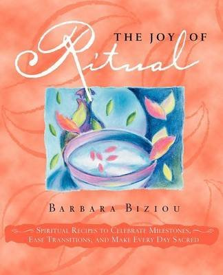 [(The Joy of Ritual : Spiritual Recipies to Celebrate Milestones, Ease Transitions, and Make Every Day Sacred)] [By (author) Barbara Biziou] published on (May, 2006)