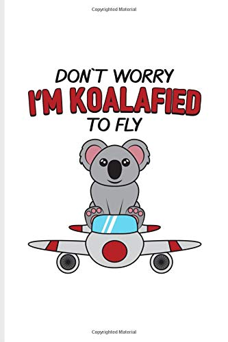 Don`t Worry I'm Koalafied To Fly: Funny Aviator Journal For Flight Instructors, Aviators, Jet Flying, Cockpit, Piloting & Airplane Fans - 6x9 - 100 Blank Lined Pages
