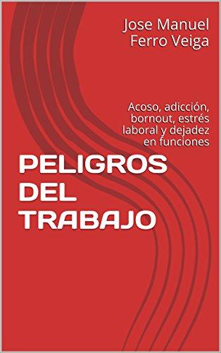 PELIGROS DEL TRABAJO: Acoso, adicción, bornout, estrés laboral y dejadez en funciones por Jose Manuel Ferro Veiga