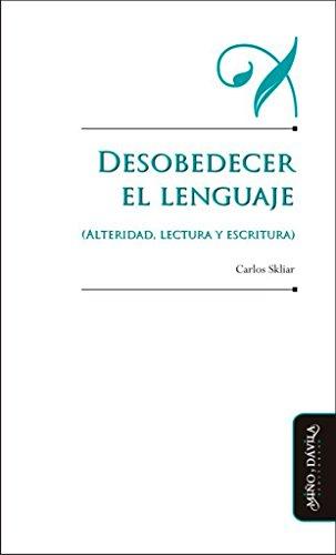 Desobedecer el lenguaje: (Alteridad, lectura y escritura) (Educación: otros lenguajes)