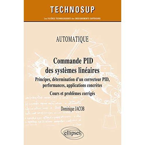 AUTOMATIQUE - Commande PID des systèmes linéaires - Principes, détermination dun correcteur PID, performances, applications concrètes - Cours et problèmes corrigés (Niveau A)