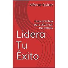 Lidera Tu Éxito: Guía práctica para alcanzar tus metas (Spanish Edition)