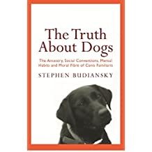 The Truth About Dogs: The Ancestry, Social Conventions, Mental Habits and Moral Fibre of Canis familiaris (English Edition)