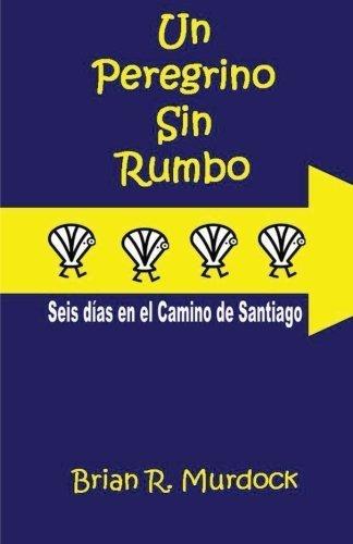 Un Peregrino sin Rumbo: Seis dias en el Camino de Santiago (Spanish Edition) by Brian R. Murdock (2012-08-31)