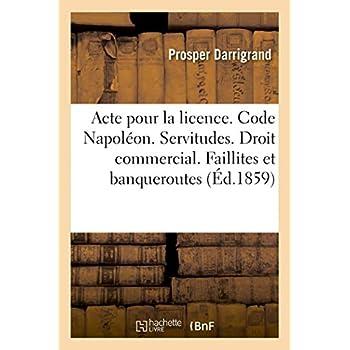 Acte pour la licence. Code Napoléon. Des Servitudes. Droit commercial. Faillites et banqueroutes: Droit administratif. Des Conflits. Faculté de droit de Toulouse