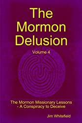 The Mormon Delusion. Volume 4. The Mormon Missionary Lessons - A Conspiracy to Deceive. by Jim Whitefield (2012-10-09)