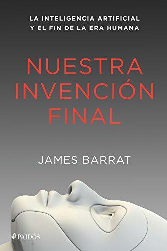 Nuestra invención final: La inteligencia artificial y el fin de la era humana por James Barrat