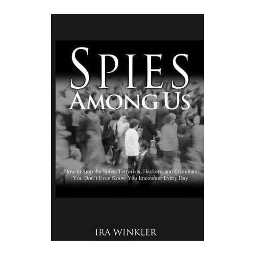 Spies Among Us: How to Stop the Spies, Terrorists, Hackers, and Criminals You Don't Even Know You Encounter Every Day by Ira Winkler (2005-04-08)