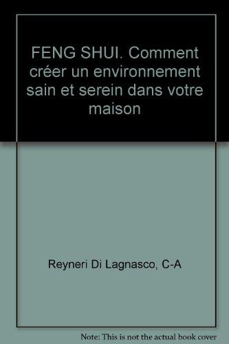 FENG SHUI. Comment créer un environnement sain et serein dans votre maison par C-A Reyneri Di Lagnasco