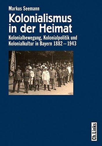 Kolonialismus in der Heimat: Kolonialbewegung, Kolonialpolitik und Kolonialkultur in Bayern 1882-1943