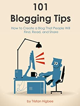 101 Blogging Tips: How to Create a Blog That People Will Find, Read, and Share by [Higbee, Tristan]