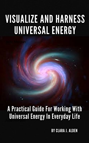 VISUALIZE AND HARNESS UNIVERSAL ENERGY: A PRACTICAL GUIDE FOR WORKING WITH UNIVERSAL ENERGY IN EVERYDAY LIFE (English Edition)