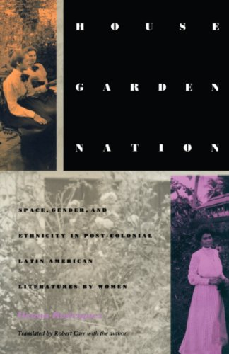 House/Garden/Nation: Space, Gender, and Ethnicity in Post-Colonial Latin American Literatures by Women (Post-Contemporary Interventions)