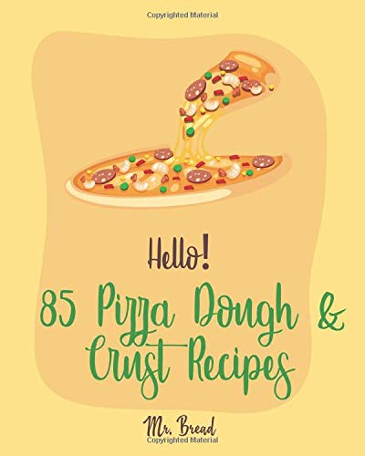 Hello! 85 Pizza Dough & Crust Recipes: Best Pizza Dough & Crust Cookbook Ever For Beginners [Cauliflower Pizza Crust Recipe, Gluten Free Italian Cookbook, Easy Bread Machine Cookbooks] [Book 1]
