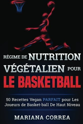 REGIME de NUTRITION VEGETALIEN Pour le BASKETBALL: 50 recettes Vegan PARFAIT pour Les Joueurs de Basket-ball De Haut Niveau por Mariana Correa