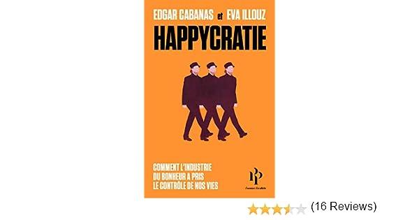 Happycratie - Comment l industrie du bonheur a pris le contrôle de nos vies  eBook  Eva Illouz, Edgar Cabanas, Frédéric Joly  Amazon.fr  Amazon Media EU  S.à ... 9d291ecbd233