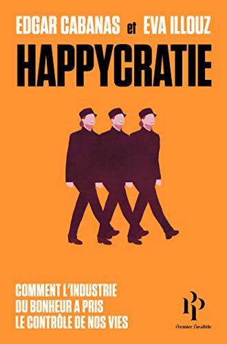 Happycratie - Comment l'industrie du bonheur a pris le contrôle de nos vies par Eva Illouz, Edgar Cabanas