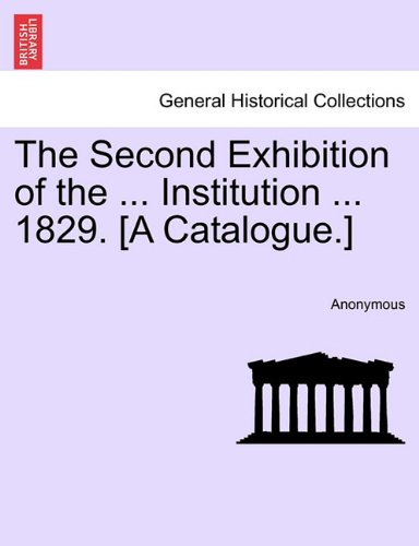 The Second Exhibition of the ... Institution ... 1829. [A Catalogue.]