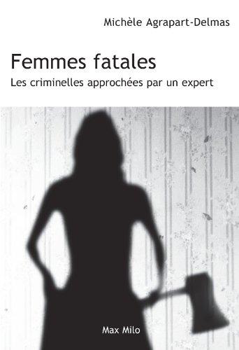 Femmes fatales: Les criminelles approchées par un expert - Essais - documents (Essais-Documents) par Michèle Agrapart-Delmas