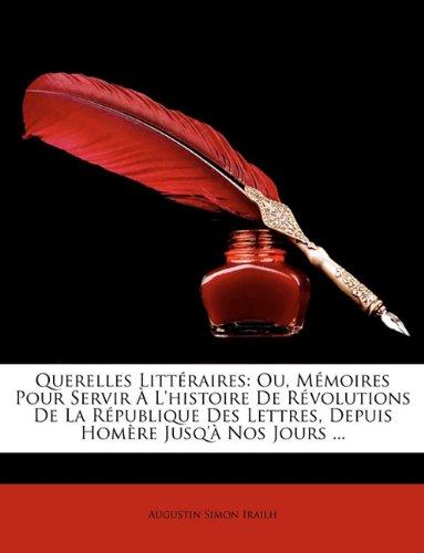 Querelles Littraires: Ou, Memoires Pour Servir L'Histoire de Rvolutions de La Rpublique Des Lettres, Depuis Homre Jusq' Nos Jours ...