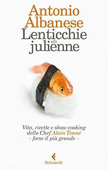 Lenticchie alla julienne: Vita, ricette e show cooking dello Chef Alain Tonné, forse il più grande di [Albanese, Antonio]