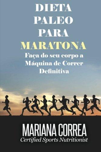 DIETA PALEO Para MARATONA: Faca do seu corpo a Maquina de Correr Definitiva por Mariana Correa