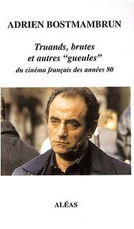 Truands, brutes et autres gueules du cinéma français des années 80 - Adrien Bostmambrun