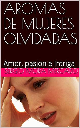 AROMAS DE MUJERES OLVIDADAS: Amor, pasion e Intriga por SERGIO MORA MERCADO