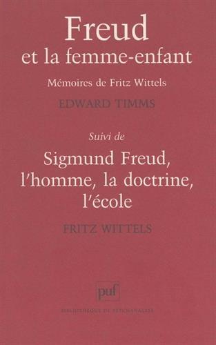 Freud et la femme-enfant : Mémoires de Fritz Wittels, suivi de Sigmund Freud, l'homme, la doctrine, l'école par Fritz Wittels