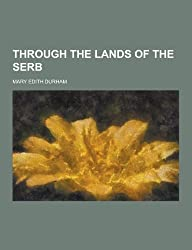Through the Lands of the Serb by Mary Edith Durham (2013-09-12)