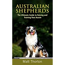 Australian Shepherds: The Ultimate Guide to Raising and Training Your Aussie