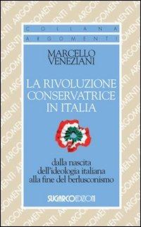 La rivoluzione conservatrice in Italia dalla nascita dell'ideologia italiana alla fine del berlusconismo